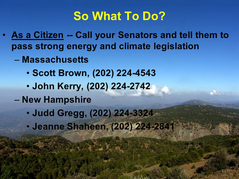 As a Citizen -- Call your Senators and tell them to pass strong energy and climate legislation –Massachusetts Scott Brown, (202) 224-4543 John Kerry, (202) 224-2742 –New Hampshire Judd Gregg, (202) 224-3324 Jeanne Shaheen, (202) 224-2841