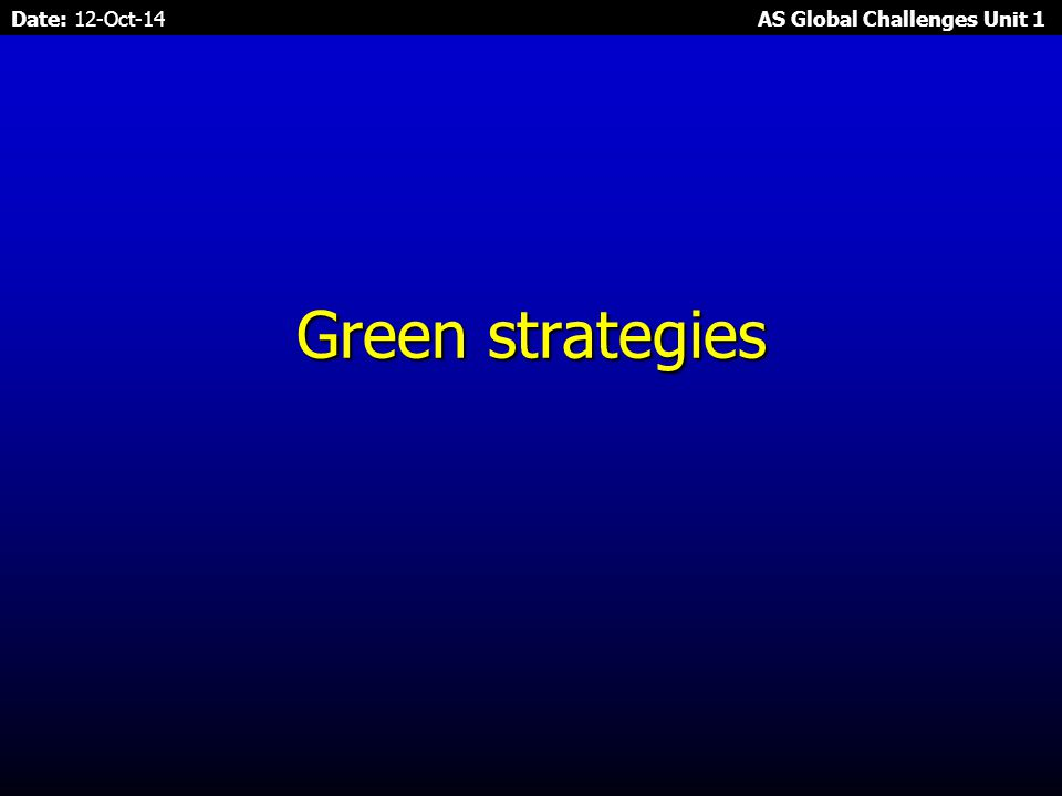 Date: 12-Oct-14 AS Global Challenges Unit 1 Sustainable development strategies – Sustainability Quadrant Developing eco- friendly & green strategies.