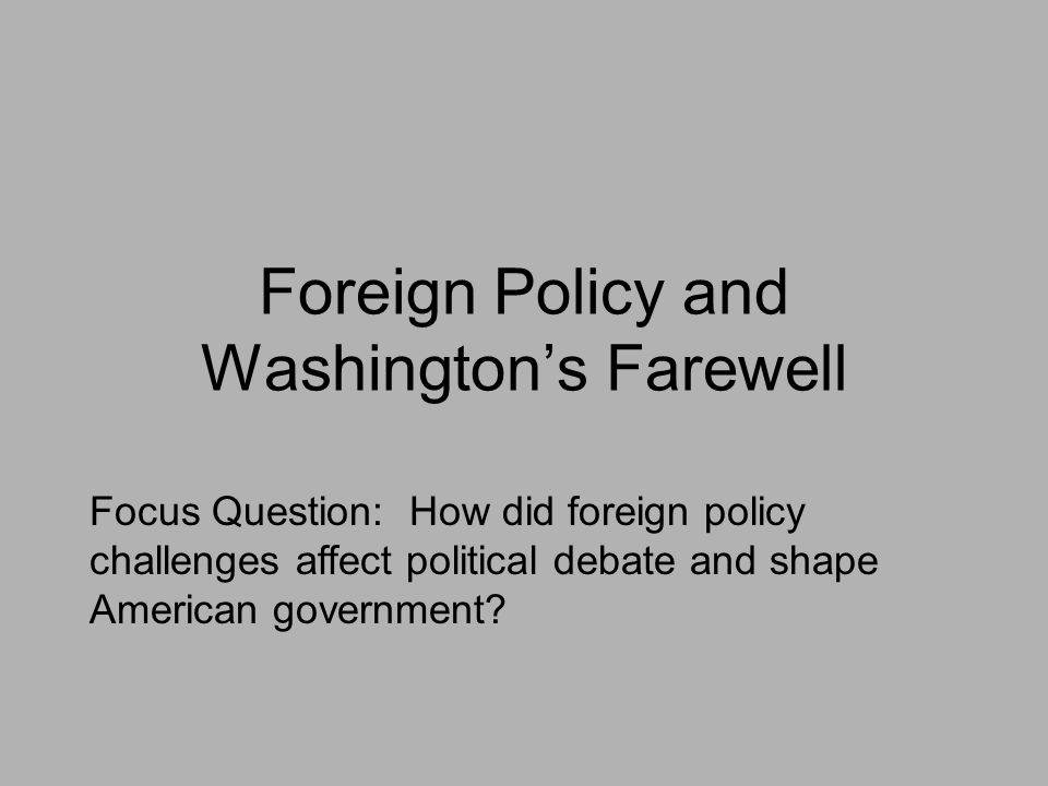 Foreign Policy and Washington's Farewell Focus Question: How did foreign policy challenges affect political debate and shape American government?