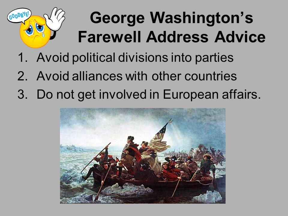George Washington's Farewell Address Advice 1.Avoid political divisions into parties 2.Avoid alliances with other countries 3.Do not get involved in E