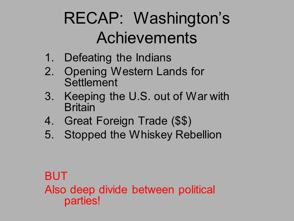 RECAP: Washington's Achievements 1.Defeating the Indians 2.Opening Western Lands for Settlement 3.Keeping the U.S. out of War with Britain 4.Great For
