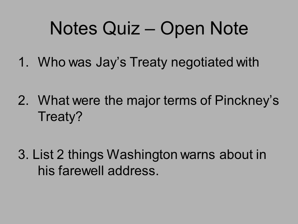 Notes Quiz – Open Note 1.Who was Jay's Treaty negotiated with 2.What were the major terms of Pinckney's Treaty? 3. List 2 things Washington warns abou