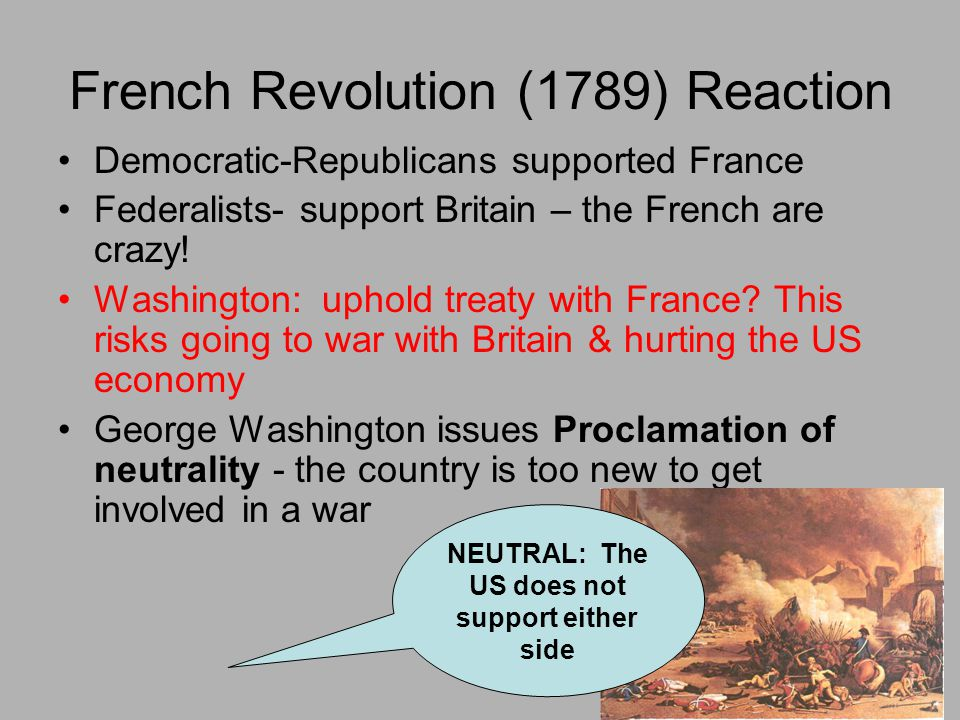 French Revolution (1789) Reaction Democratic-Republicans supported France Federalists- support Britain – the French are crazy! Washington: uphold trea