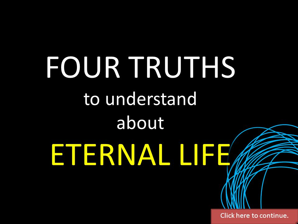 FOUR TRUTHS to understand about ETERNAL LIFE Click here to continue.