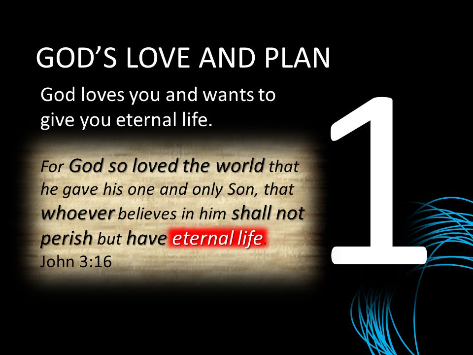 1 GOD'S LOVE AND PLAN God loves you and wants to give you eternal life. God so loved the world whoevershall not perish have eternal life For God so lo