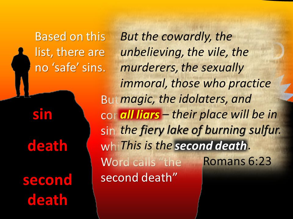"GODsin death seconddeath But the ultimate consequence of sin is a fate which God's Word calls ""the second death"" Based on this list, there are no 'saf"