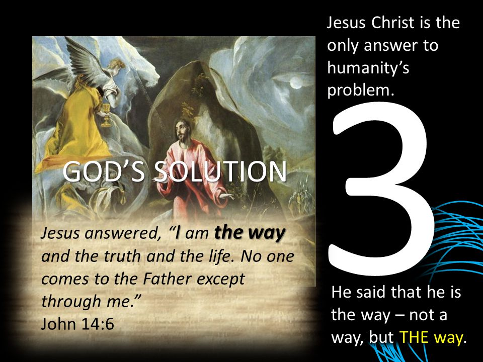 GOD'S SOLUTION 3 Jesus Christ is the only answer to humanity's problem. He said that he is the way – not a way, but THE way. Ithe way Jesus answered,