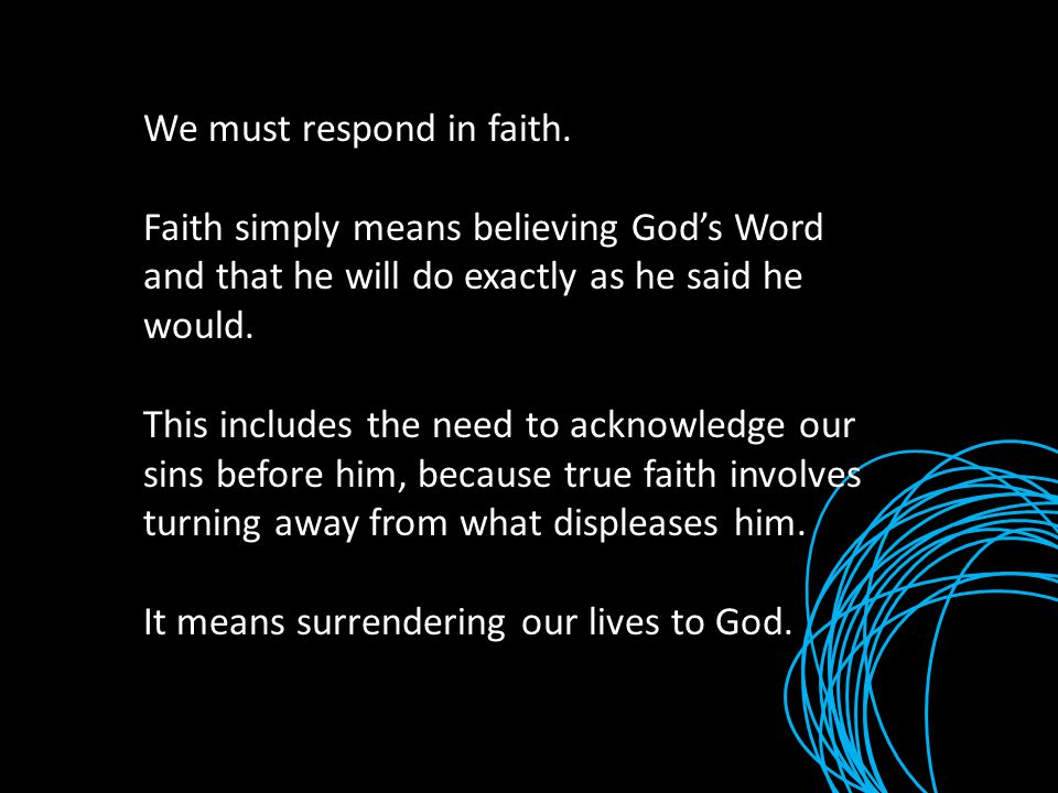 We must respond in faith. Faith simply means believing God's Word and that he will do exactly as he said he would. This includes the need to acknowled