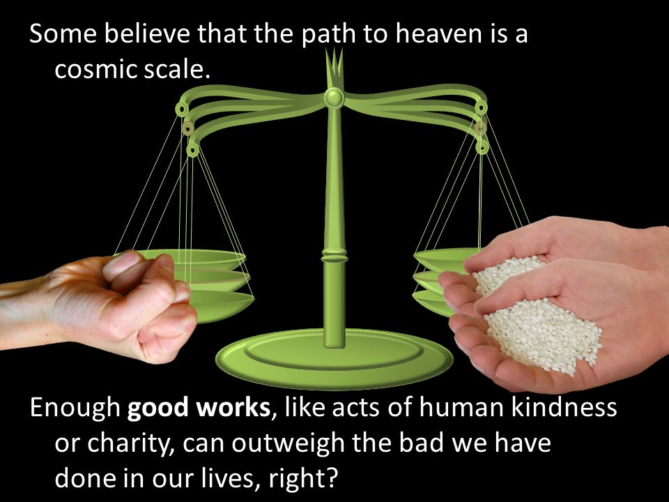 Some believe that the path to heaven is a cosmic scale. Enough good works, like acts of human kindness or charity, can outweigh the bad we have done i