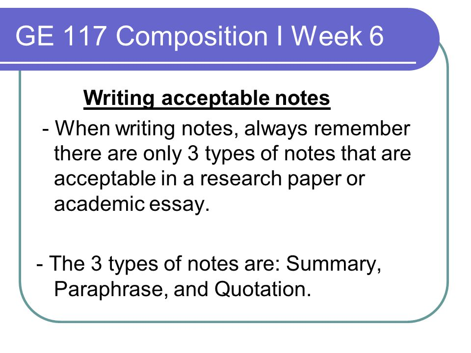 GE 117 Composition I Week 6 Writing acceptable notes - When writing notes, always remember there are only 3 types of notes that are acceptable in a re
