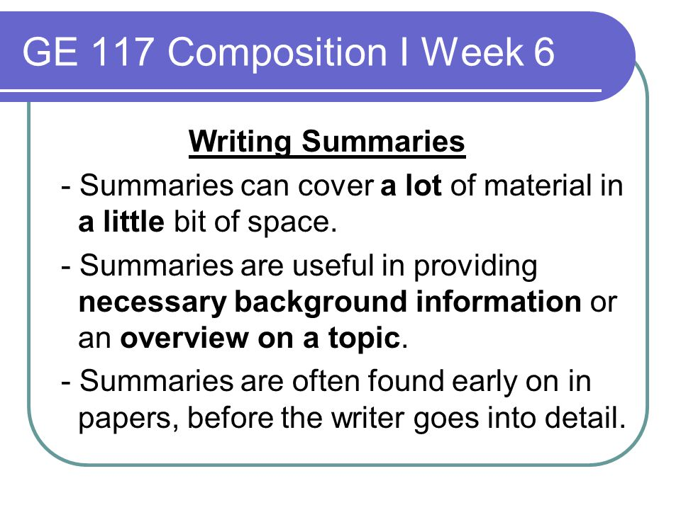 GE 117 Composition I Week 6 Writing Summaries - Summaries can cover a lot of material in a little bit of space. - Summaries are useful in providing ne