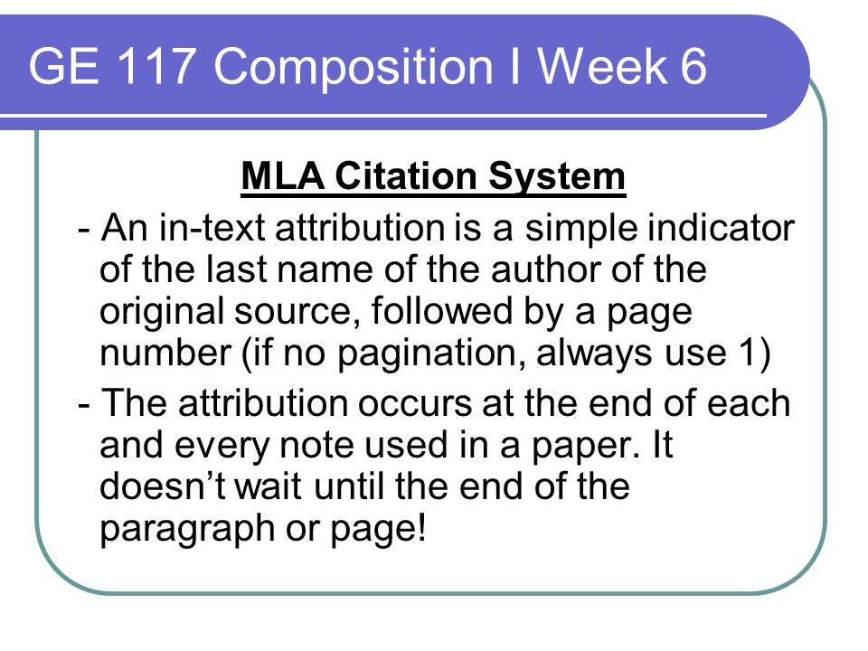 GE 117 Composition I Week 6 MLA Citation System - An in-text attribution is a simple indicator of the last name of the author of the original source,