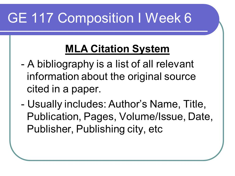 GE 117 Composition I Week 6 MLA Citation System - A bibliography is a list of all relevant information about the original source cited in a paper. - U