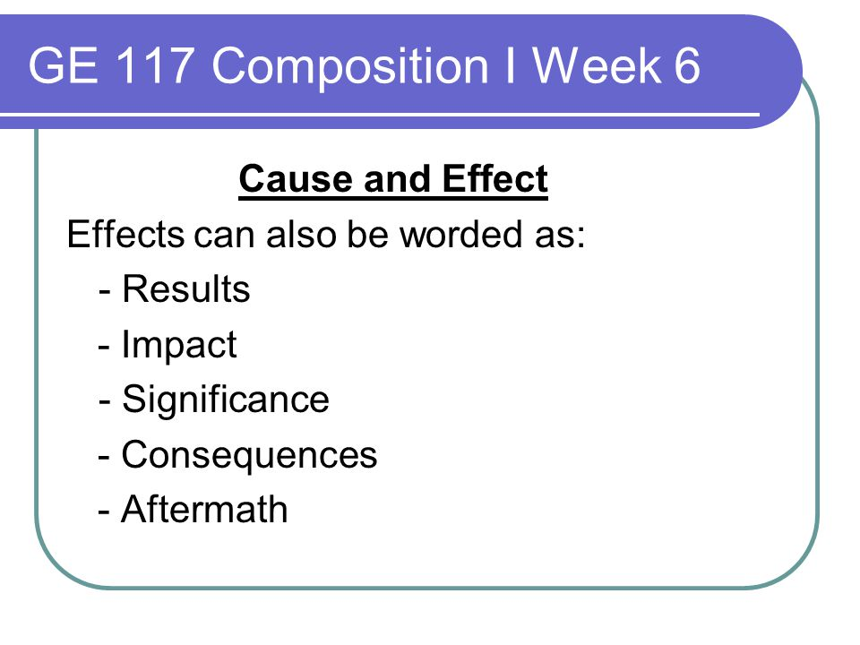 GE 117 Composition I Week 6 Cause and Effect Effects can also be worded as: - Results - Impact - Significance - Consequences - Aftermath