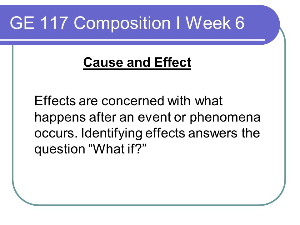 GE 117 Composition I Week 6 Cause and Effect Effects are concerned with what happens after an event or phenomena occurs. Identifying effects answers t
