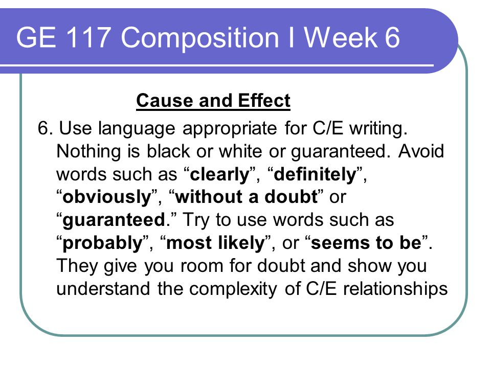 GE 117 Composition I Week 6 Cause and Effect 6. Use language appropriate for C/E writing. Nothing is black or white or guaranteed. Avoid words such as