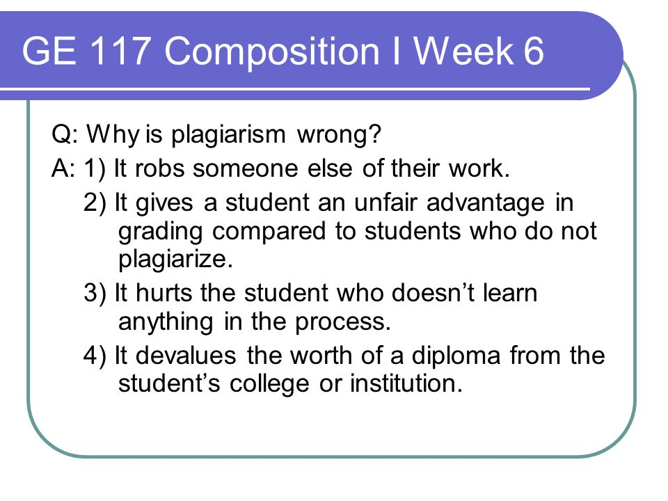 GE 117 Composition I Week 6 Q: Why is plagiarism wrong? A: 1) It robs someone else of their work. 2) It gives a student an unfair advantage in grading