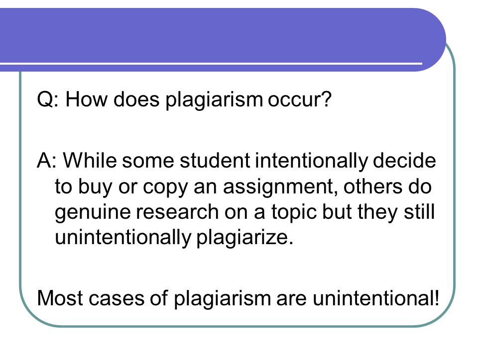 Q: How does plagiarism occur? A: While some student intentionally decide to buy or copy an assignment, others do genuine research on a topic but they