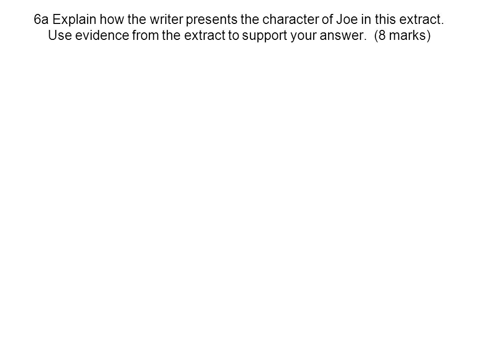 6a Explain how the writer presents the character of Joe in this extract.