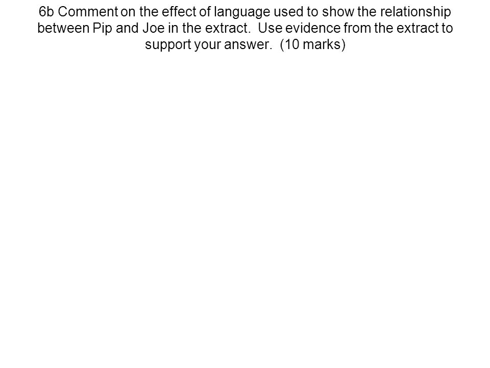 6b Comment on the effect of language used to show the relationship between Pip and Joe in the extract.