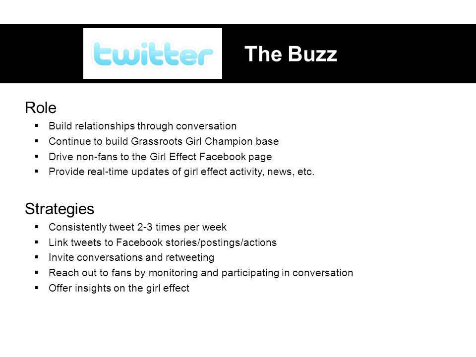 The Buzz Role  Build relationships through conversation  Continue to build Grassroots Girl Champion base  Drive non-fans to the Girl Effect Facebook page  Provide real-time updates of girl effect activity, news, etc.