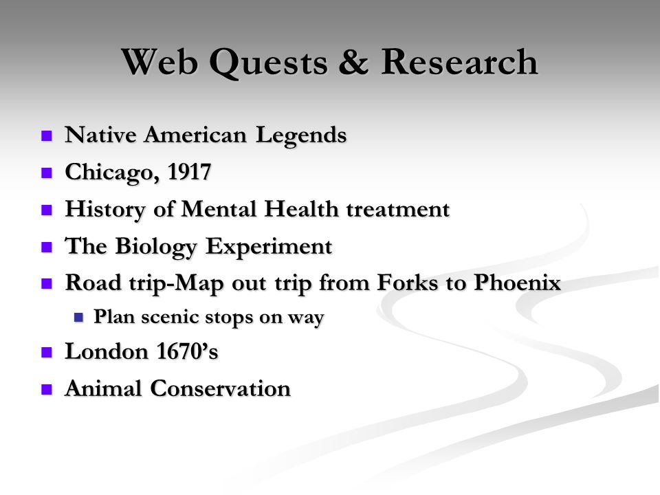 Web Quests & Research Native American Legends Native American Legends Chicago, 1917 Chicago, 1917 History of Mental Health treatment History of Mental Health treatment The Biology Experiment The Biology Experiment Road trip-Map out trip from Forks to Phoenix Road trip-Map out trip from Forks to Phoenix Plan scenic stops on way Plan scenic stops on way London 1670's London 1670's Animal Conservation Animal Conservation