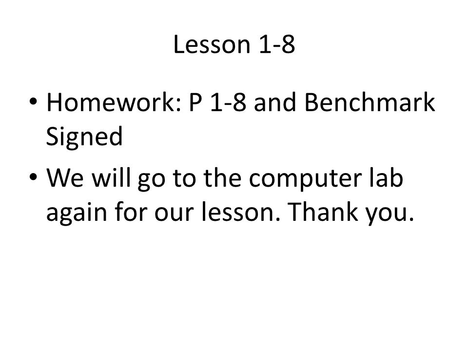 Lesson 1-8 Homework: P 1-8 and Benchmark Signed We will go to the computer lab again for our lesson.