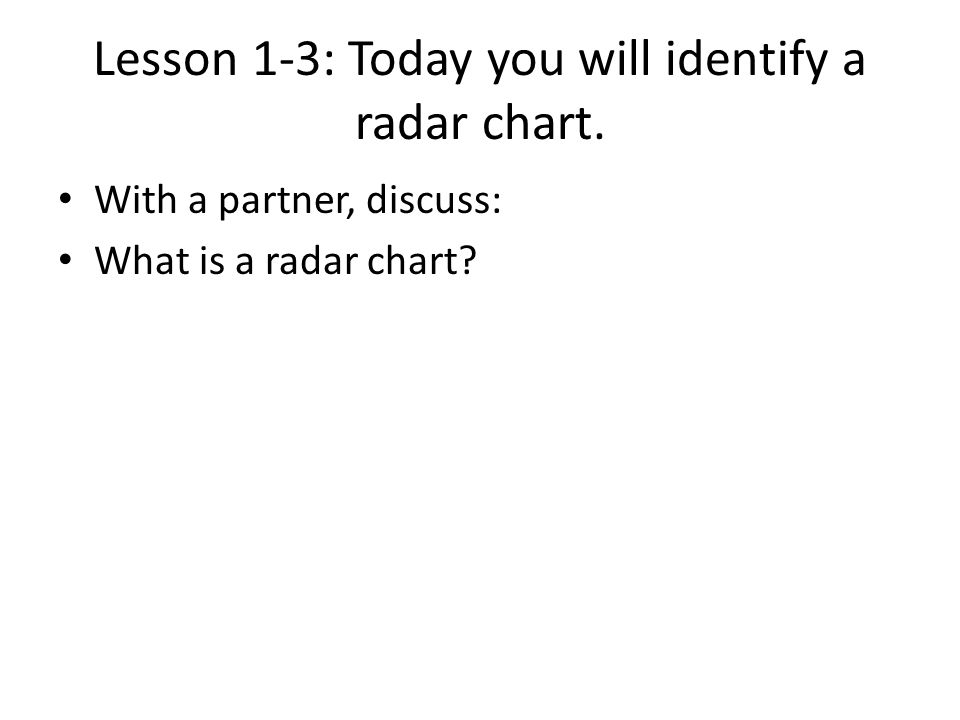 Lesson 1-3: Today you will identify a radar chart. With a partner, discuss: What is a radar chart