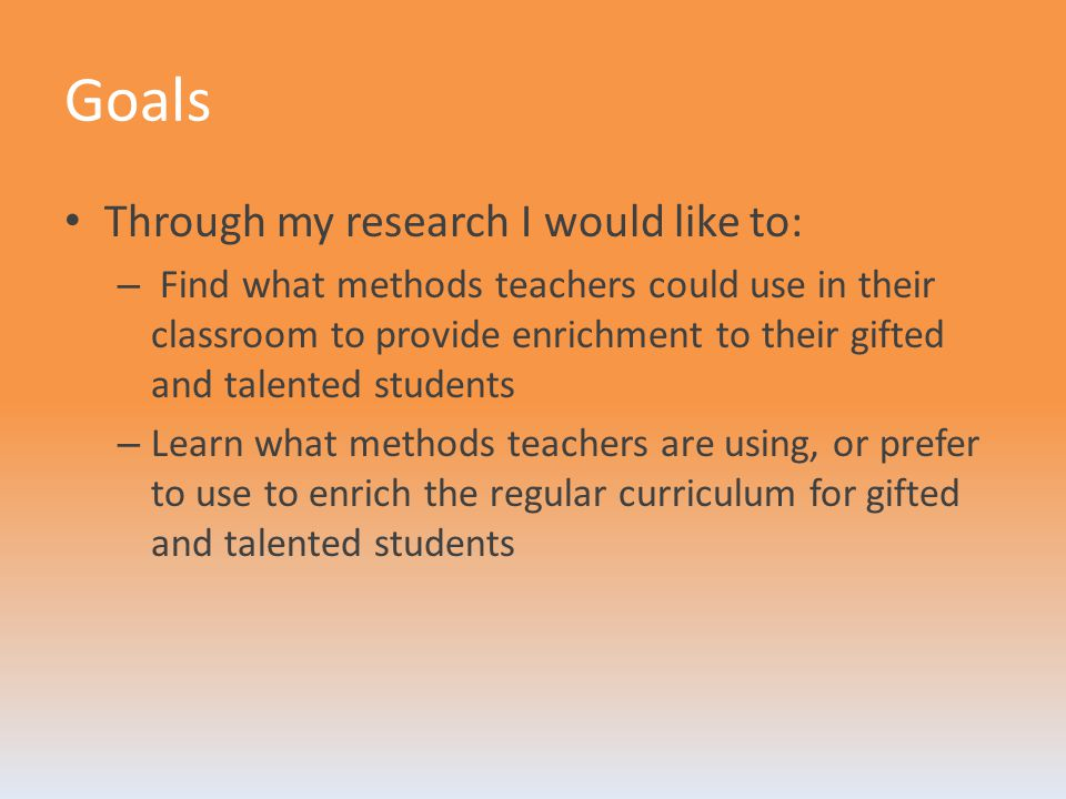 Goals Through my research I would like to: – Find what methods teachers could use in their classroom to provide enrichment to their gifted and talente