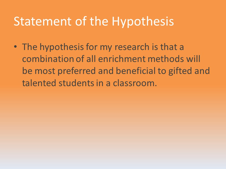 Statement of the Hypothesis The hypothesis for my research is that a combination of all enrichment methods will be most preferred and beneficial to gifted and talented students in a classroom.