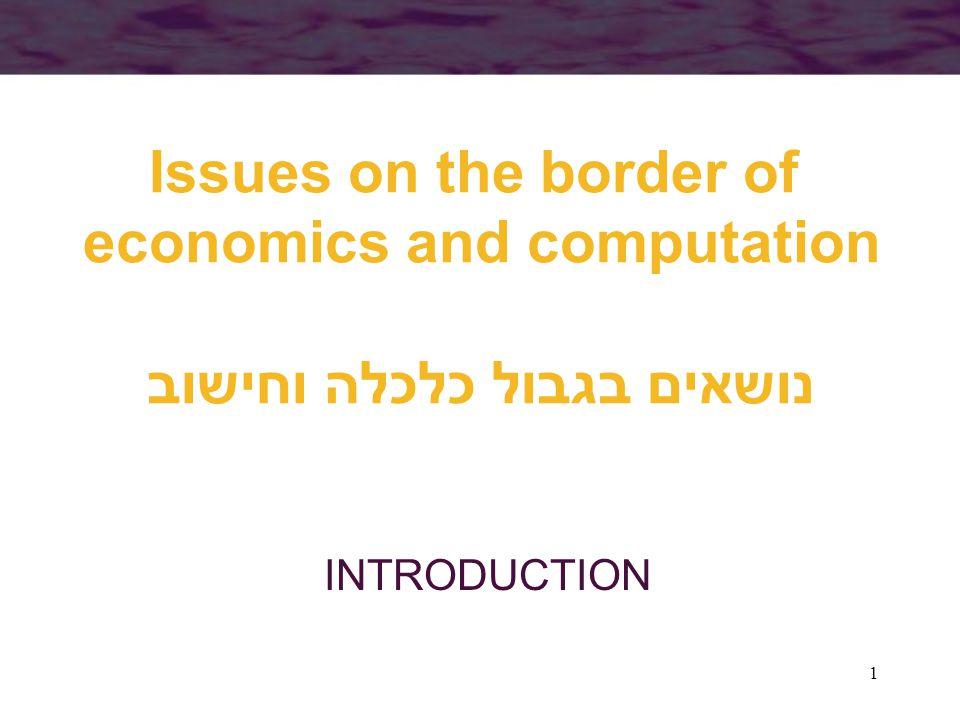 1 Issues on the border of economics and computation נושאים בגבול כלכלה וחישוב INTRODUCTION