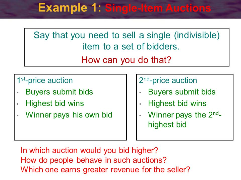 Example 1: Single-Item Auctions 2 nd -price auction Buyers submit bids Highest bid wins Winner pays the 2 nd - highest bid In which auction would you bid higher.