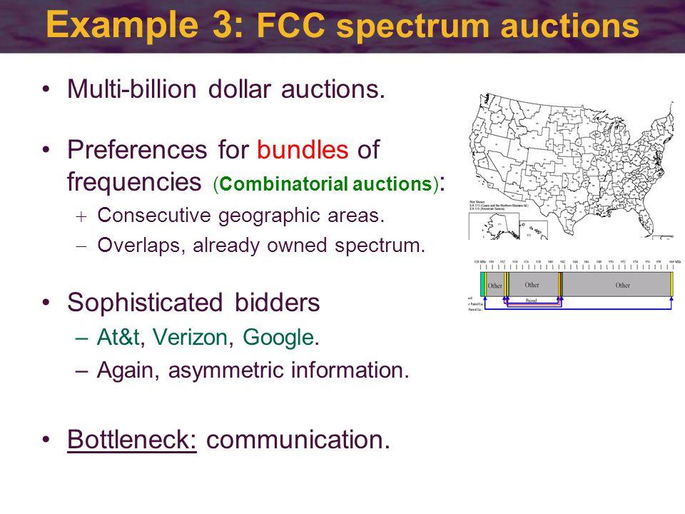 Example 3: FCC spectrum auctions Multi-billion dollar auctions.