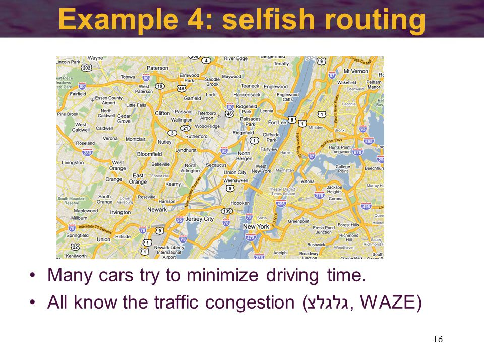 Example 4: selfish routing 16 Many cars try to minimize driving time.