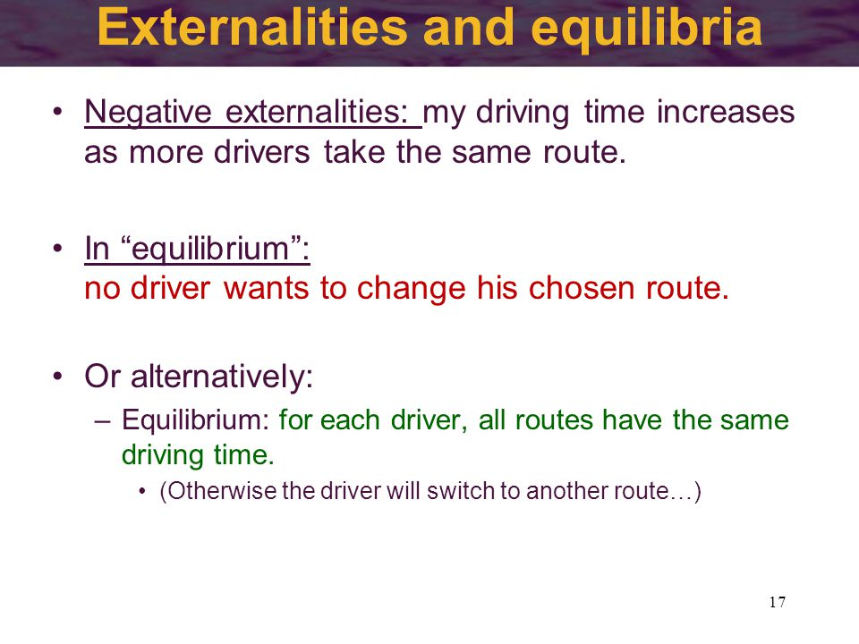 Externalities and equilibria 17 Negative externalities: my driving time increases as more drivers take the same route.