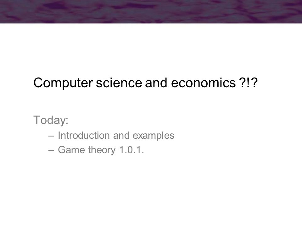 Computer science and economics ! Today: –Introduction and examples –Game theory 1.0.1.
