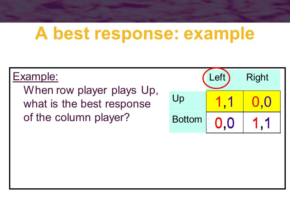 A best response: example Example: When row player plays Up, what is the best response of the column player.