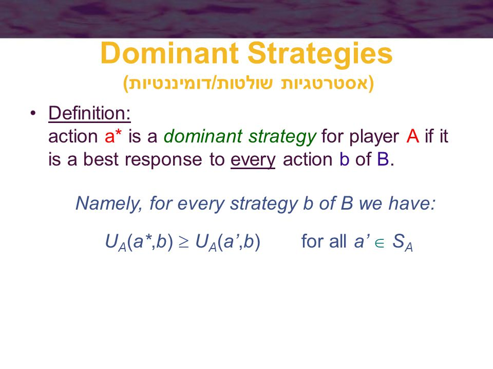 Dominant Strategies (אסטרטגיות שולטות/דומיננטיות) Definition: action a* is a dominant strategy for player A if it is a best response to every action b of B.