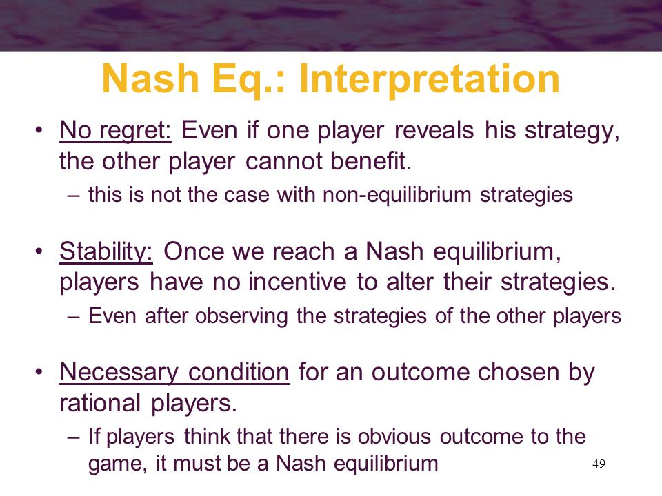 49 Nash Eq.: Interpretation No regret: Even if one player reveals his strategy, the other player cannot benefit.