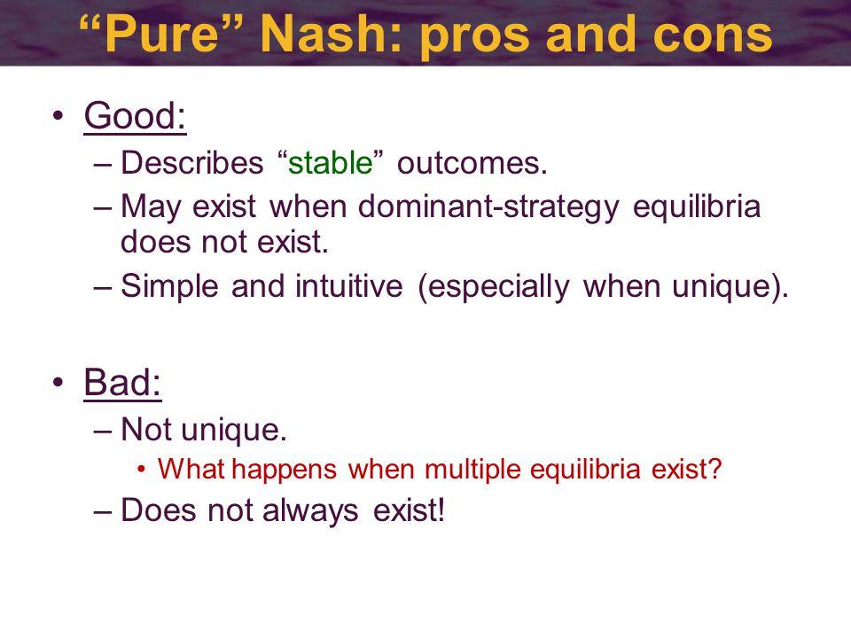 Pure Nash: pros and cons Good: –Describes stable outcomes.