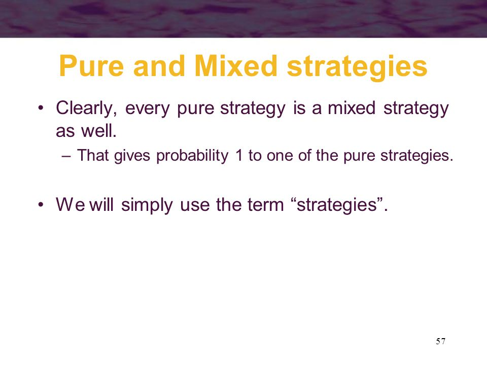 57 Pure and Mixed strategies Clearly, every pure strategy is a mixed strategy as well.