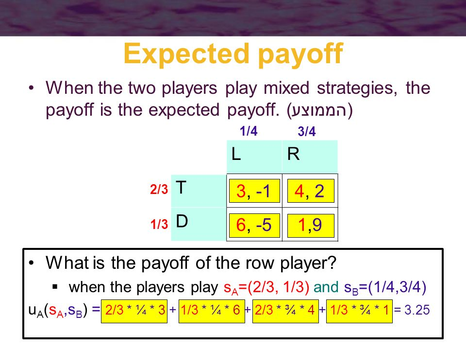 Expected payoff When the two players play mixed strategies, the payoff is the expected payoff.