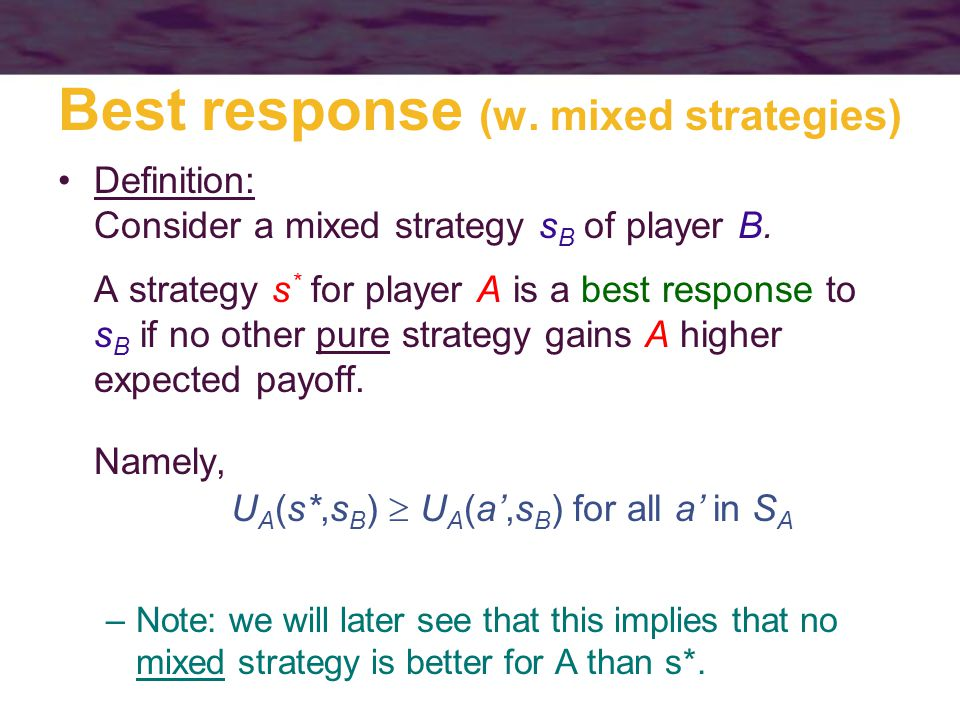 Best response (w. mixed strategies) Definition: Consider a mixed strategy s B of player B.