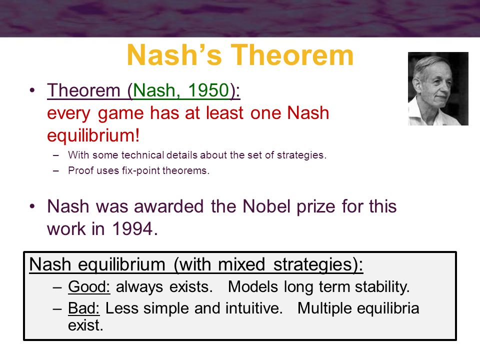 Nash's Theorem Theorem (Nash, 1950): every game has at least one Nash equilibrium.