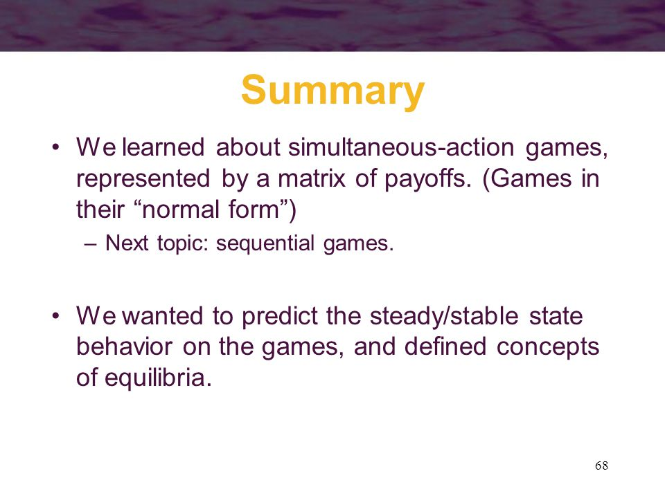 68 Summary We learned about simultaneous-action games, represented by a matrix of payoffs.