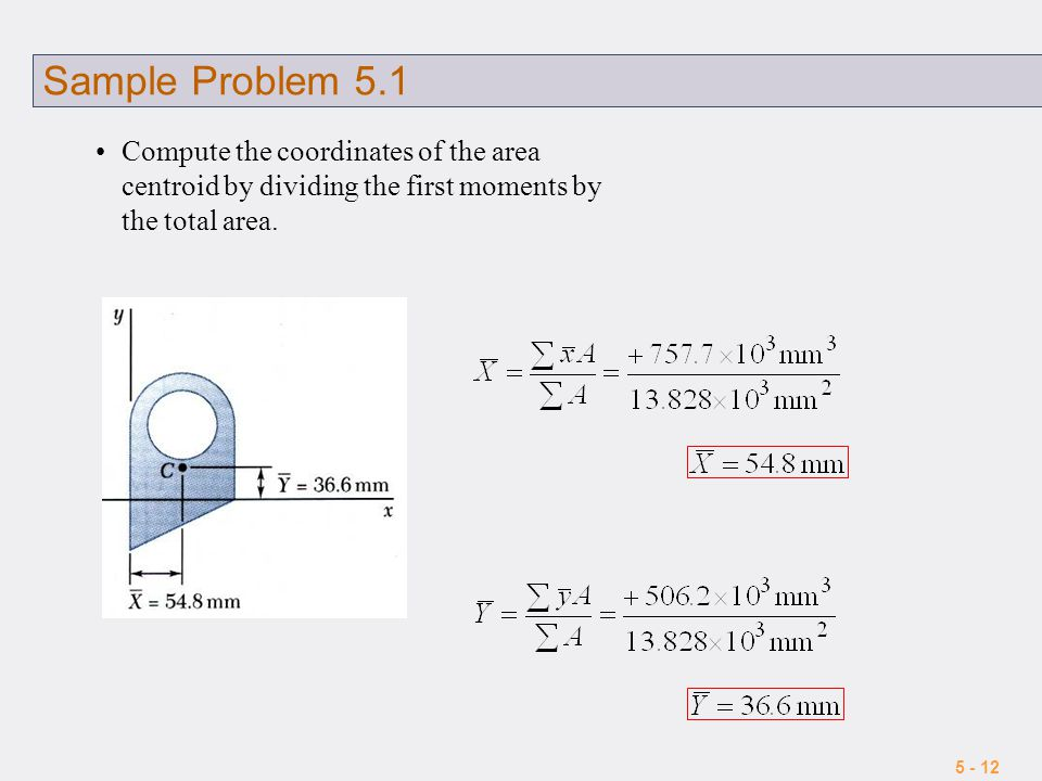 5 - 12 Sample Problem 5.1 Compute the coordinates of the area centroid by dividing the first moments by the total area.