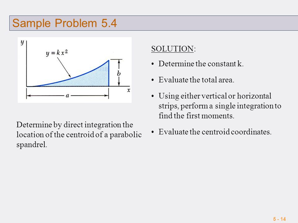5 - 14 Sample Problem 5.4 Determine by direct integration the location of the centroid of a parabolic spandrel. SOLUTION: Determine the constant k. Ev