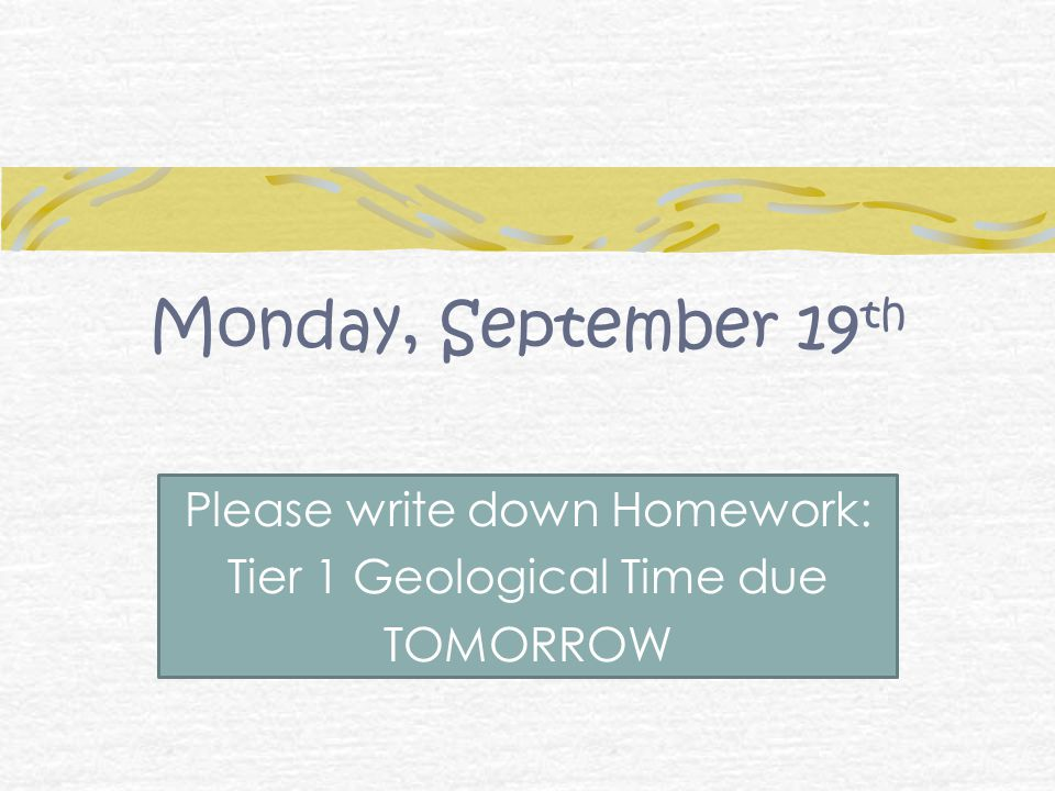 Monday, September 19 th Please write down Homework: Tier 1 Geological Time due TOMORROW