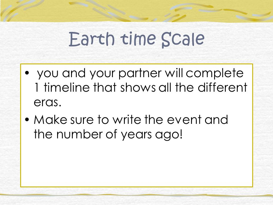 Earth time Scale you and your partner will complete 1 timeline that shows all the different eras.