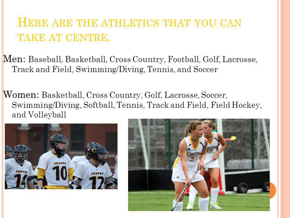 H ERE ARE THE ATHLETICS THAT YOU CAN TAKE AT CENTRE. Men: Baseball, Basketball, Cross Country, Football, Golf, Lacrosse, Track and Field, Swimming/Div